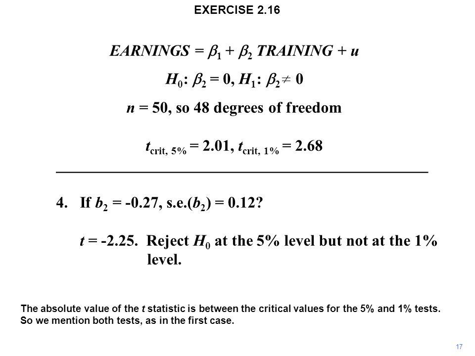 EARNINGS =  1 +  2  TRAINING + u H 0 :  2 = 0, H 1 :  2 0 n = 50, so 48 degrees of freedom t crit, 5% = 2.01, t crit, 1% = 2.68 _______________________________________________ 4.If b 2 = -0.27, s.e.(b 2 ) = 0.12.