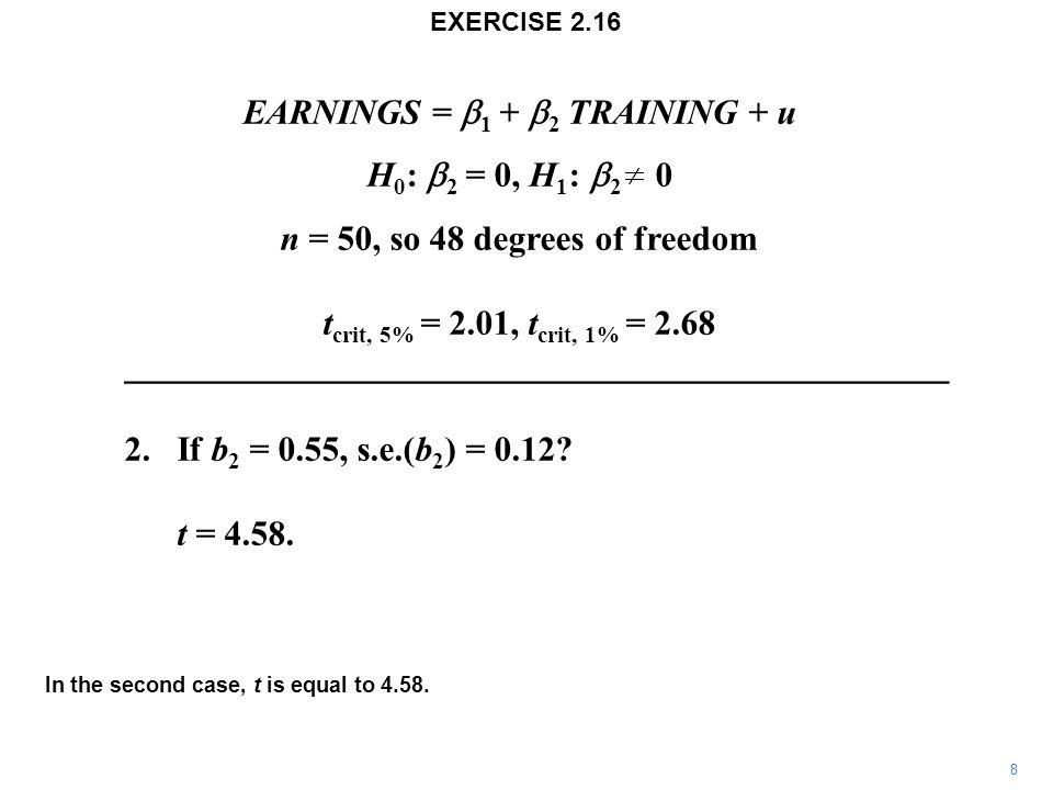 EARNINGS =  1 +  2  TRAINING + u H 0 :  2 = 0, H 1 :  2 0 n = 50, so 48 degrees of freedom t crit, 5% = 2.01, t crit, 1% = 2.68 _______________________________________________ 2.If b 2 = 0.55, s.e.(b 2 ) = 0.12.