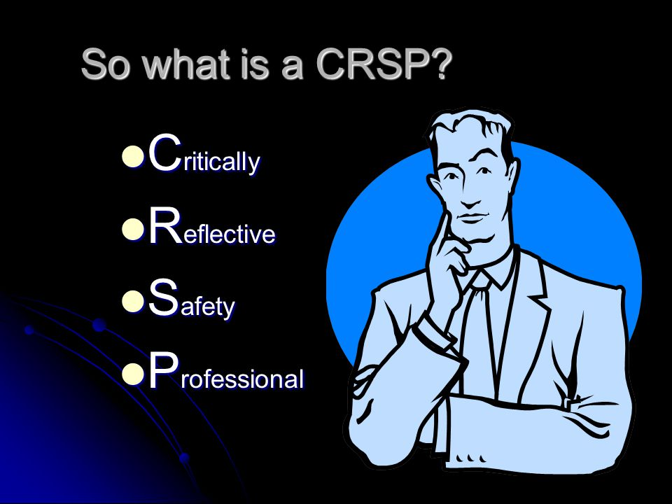 So you want to be a … C R S P Prepared by – Jim Hopkins CRSP Manager, Safety & Training BCRTC Ltd.