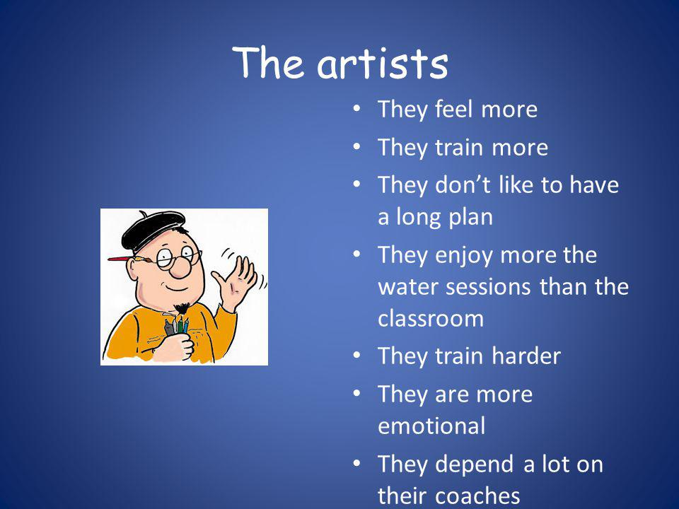 The artists They feel more They train more They don't like to have a long plan They enjoy more the water sessions than the classroom They train harder