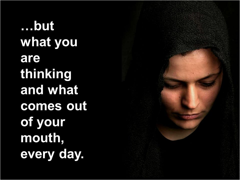 …but what you are thinking and what comes out of your mouth, every day.
