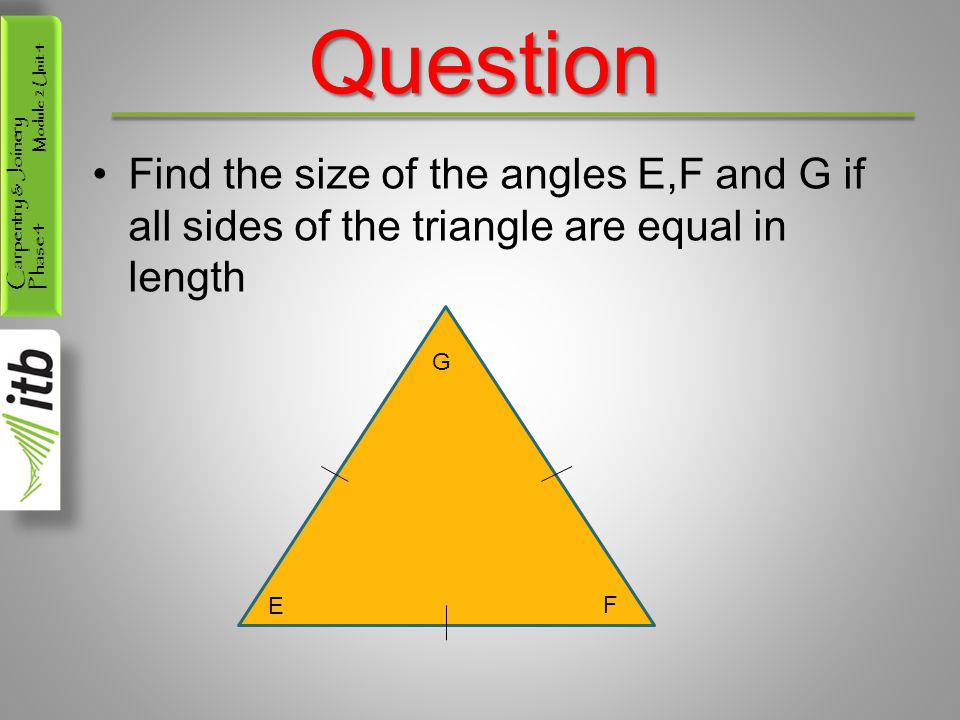 Carpentry & Joinery Phase 4 Module 2 Unit 4Question Find the size of the angles E,F and G if all sides of the triangle are equal in length G E F