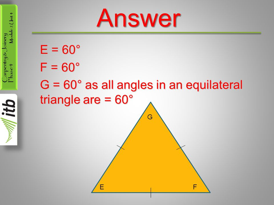 Carpentry & Joinery Phase 4 Module 2 Unit 4Answer E = 60° F = 60° G = 60° as all angles in an equilateral triangle are = 60° G EF