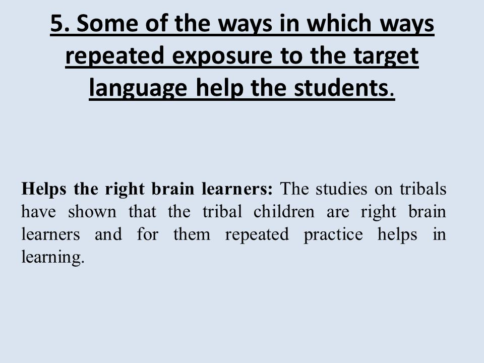 5. Some of the ways in which ways repeated exposure to the target language help the students.