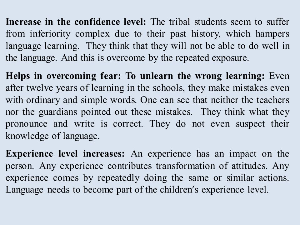 Increase in the confidence level: The tribal students seem to suffer from inferiority complex due to their past history, which hampers language learning.