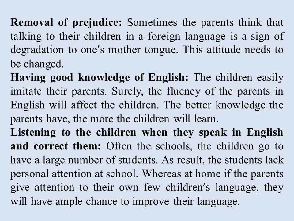 Removal of prejudice: Sometimes the parents think that talking to their children in a foreign language is a sign of degradation to one ' s mother tongue.