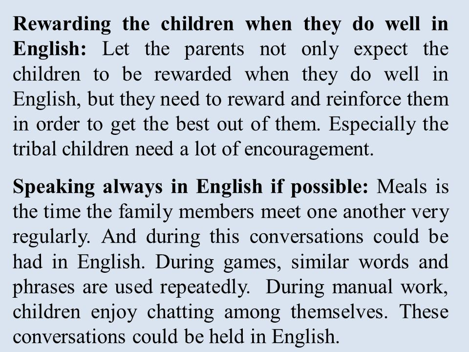 Rewarding the children when they do well in English: Let the parents not only expect the children to be rewarded when they do well in English, but they need to reward and reinforce them in order to get the best out of them.