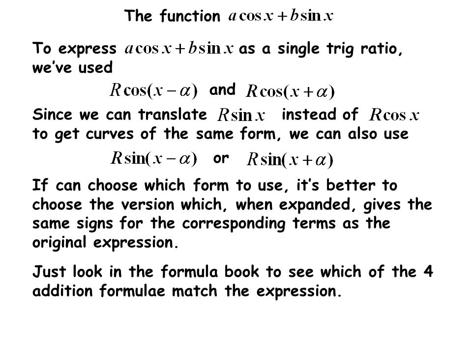 The function To express as a single trig ratio, we've used or Since we can translate instead of to get curves of the same form, we can also use If can choose which form to use, it's better to choose the version which, when expanded, gives the same signs for the corresponding terms as the original expression.