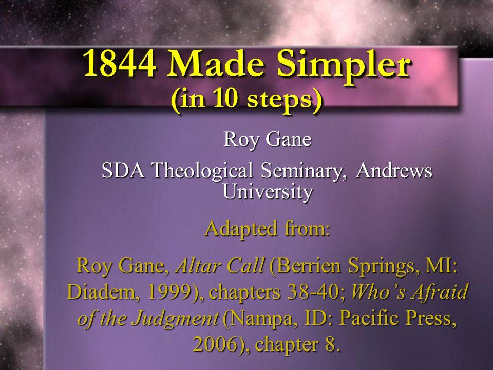 1844 Made Simpler (in 10 steps) Roy Gane SDA Theological Seminary, Andrews University Adapted from: Roy Gane, Altar Call (Berrien Springs, MI: Diadem,