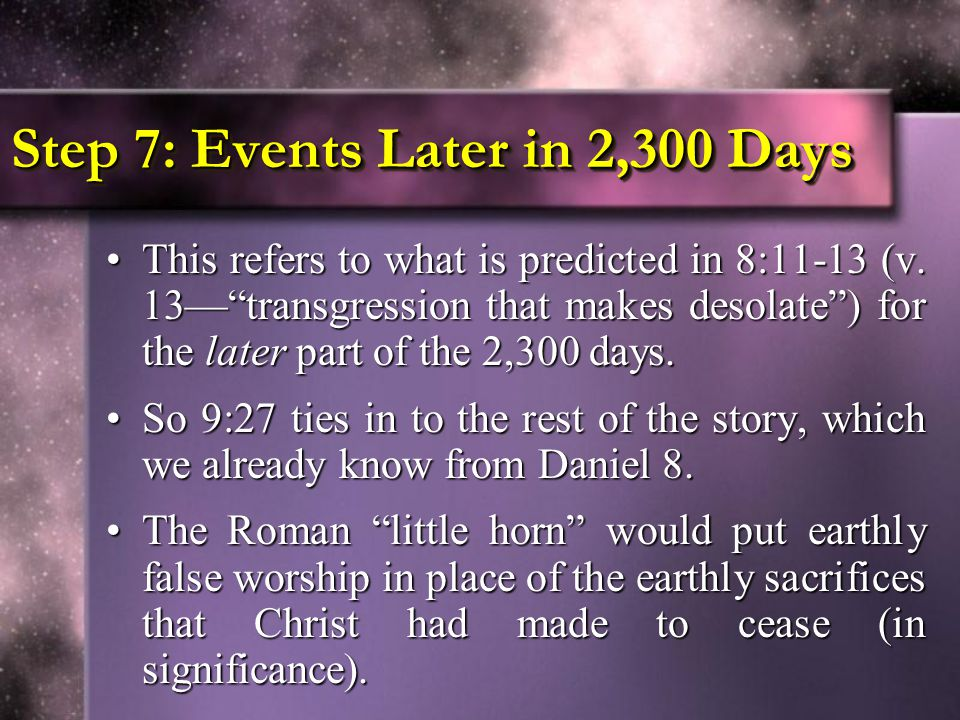 """Step 7: Events Later in 2,300 Days This refers to what is predicted in 8:11-13 (v. 13—""""transgression that makes desolate"""") for the later part of the 2"""