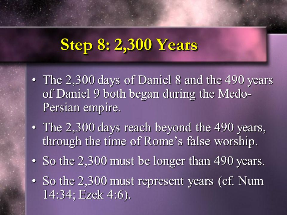 Step 8: 2,300 Years The 2,300 days of Daniel 8 and the 490 years of Daniel 9 both began during the Medo- Persian empire.The 2,300 days of Daniel 8 and