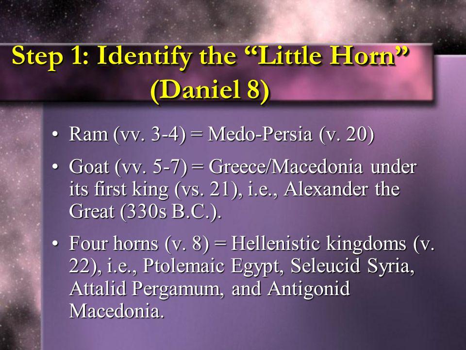 """Step 1: Identify the """"Little Horn"""" (Daniel 8) Ram (vv. 3-4) = Medo-Persia (v. 20)Ram (vv. 3-4) = Medo-Persia (v. 20) Goat (vv. 5-7) = Greece/Macedonia"""