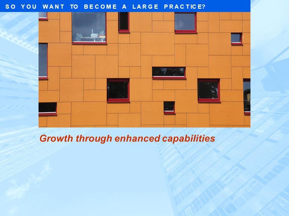 Growth through enhanced capabilities S O Y O U W A N T TO B E C O M E A L A R G E P R A C T IC E?