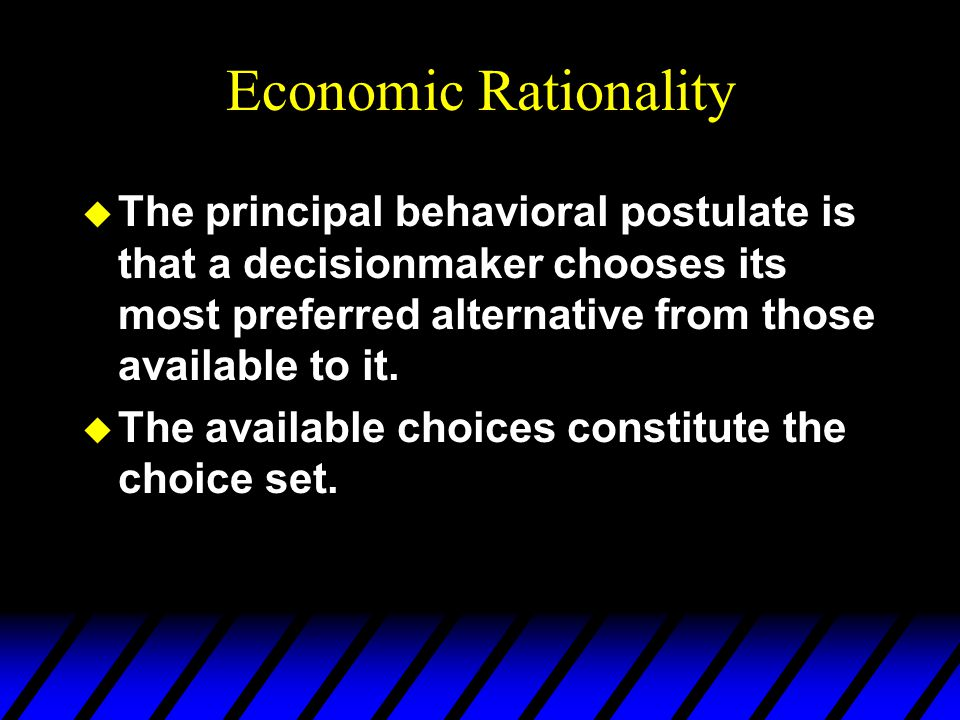 Economic Rationality u The principal behavioral postulate is that a decisionmaker chooses its most preferred alternative from those available to it. u