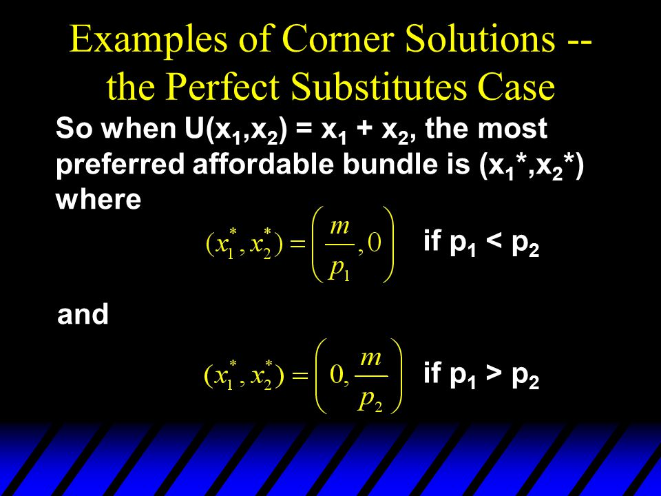 Examples of Corner Solutions -- the Perfect Substitutes Case So when U(x 1,x 2 ) = x 1 + x 2, the most preferred affordable bundle is (x 1 *,x 2 *) wh