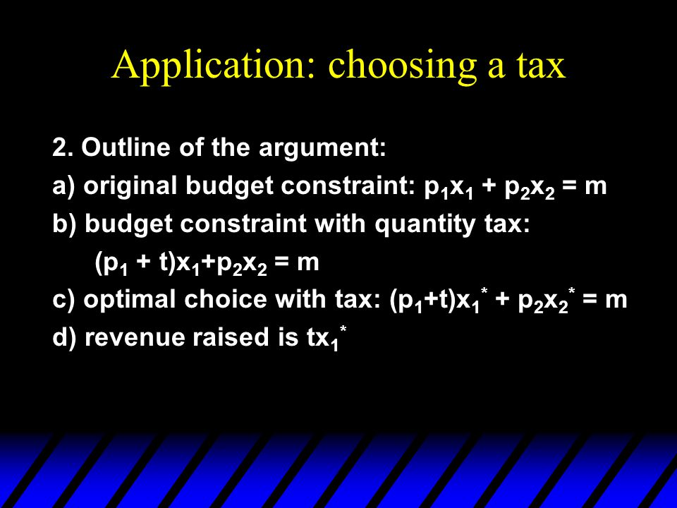 Application: choosing a tax 2. Outline of the argument: a) original budget constraint: p 1 x 1 + p 2 x 2 = m b) budget constraint with quantity tax: (