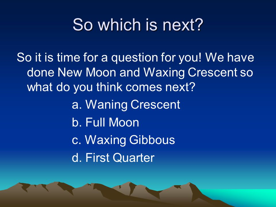 Waxing Crescent oThe next phase the moon revolves counter-clockwise just a little bit to make a waxing crescent.