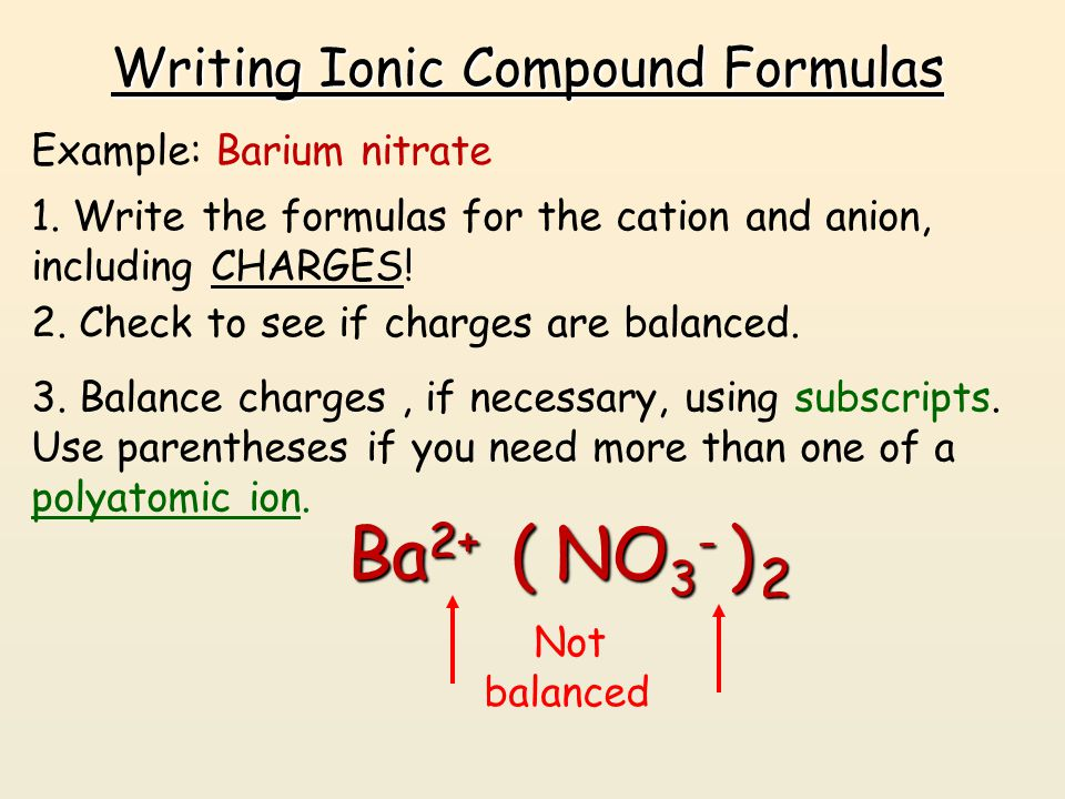 Writing Ionic Compound Formulas Example: Barium nitrate 1. Write the formulas for the cation and anion, including CHARGES! Ba 2+ NO 3 - 2. Check to se