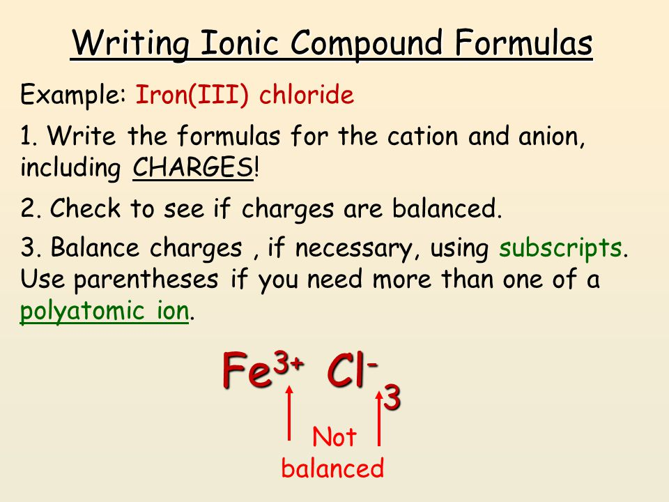 Writing Ionic Compound Formulas Example: Iron(III) chloride 1. Write the formulas for the cation and anion, including CHARGES! Fe 3+ Cl - 2. Check to