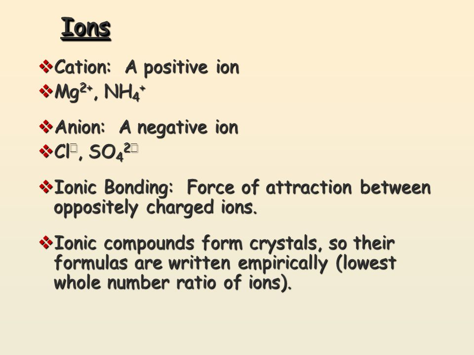 IonsIons  Cation: A positive ion  Mg 2+, NH 4 +  Anion: A negative ion  Cl −, SO 4 2 −  Ionic Bonding: Force of attraction between oppositely cha