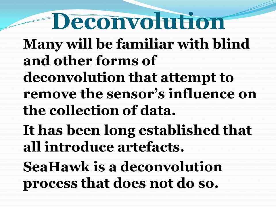 Deconvolution Many will be familiar with blind and other forms of deconvolution that attempt to remove the sensor's influence on the collection of dat