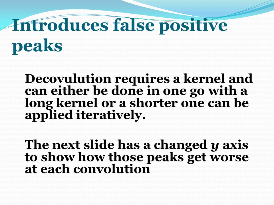 Introduces false positive peaks Decovulution requires a kernel and can either be done in one go with a long kernel or a shorter one can be applied ite