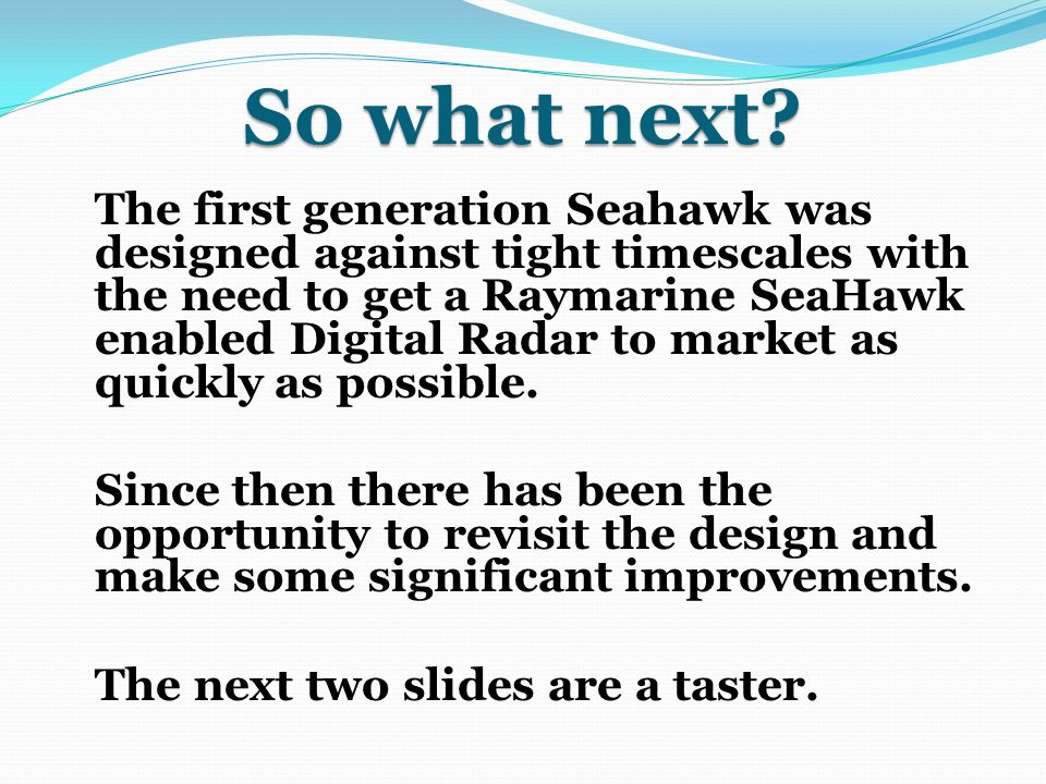 So what next? The first generation Seahawk was designed against tight timescales with the need to get a Raymarine SeaHawk enabled Digital Radar to mar