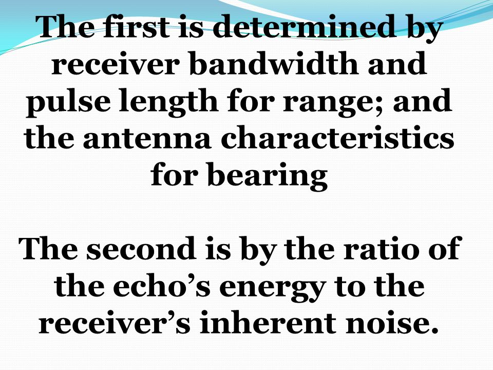 The first is determined by receiver bandwidth and pulse length for range; and the antenna characteristics for bearing The second is by the ratio of th