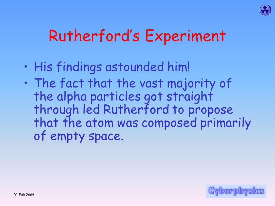 Rutherford's Experiment The 'plum pudding' atom indicated that the atom was made of smeared out positive charge with concentrated specks of negative charge embedded in it So if you fired alpha particles at it you expected them to go straight through Any slight change in trajectory would indicate how the charge gradient altered within the sphere Was it getting gradually more dense towards the centre.