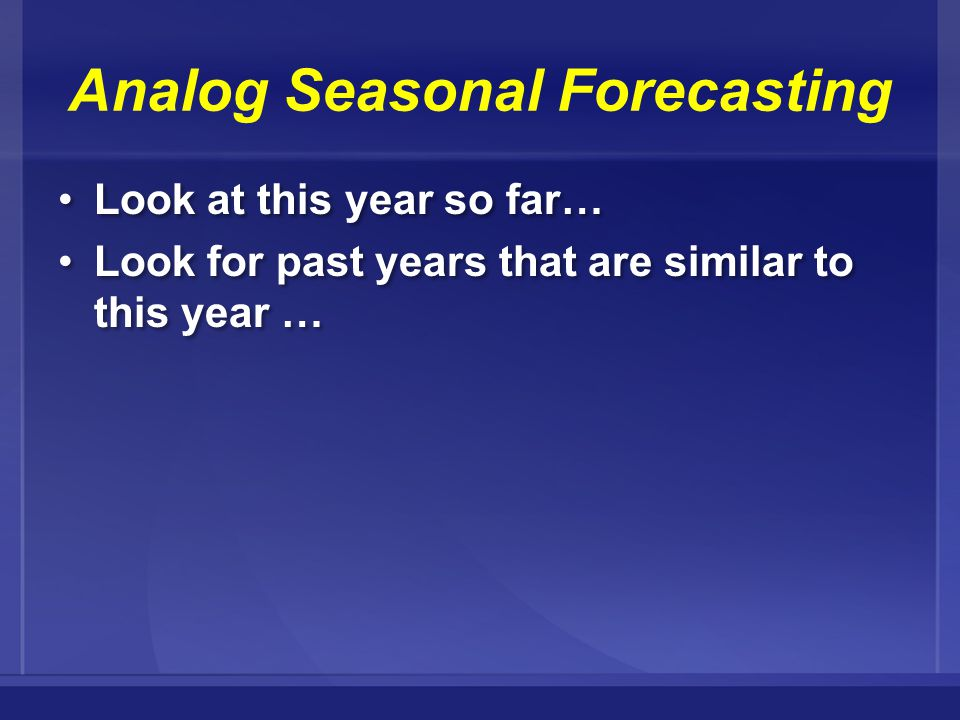 Analog Seasonal Forecasting Look at this year so far… Look for past years that are similar to this year … Look at this year so far… Look for past years that are similar to this year …