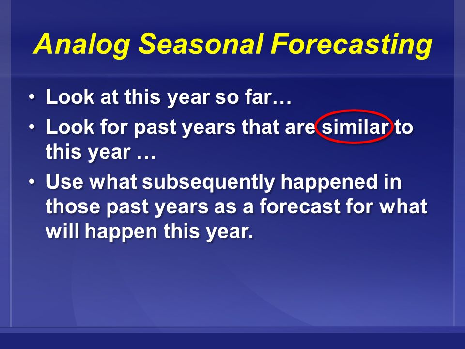Analog Seasonal Forecasting Look at this year so far… Look for past years that are similar to this year … Use what subsequently happened in those past years as a forecast for what will happen this year.