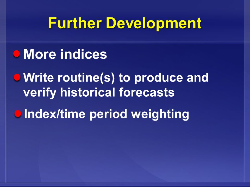 Further Development More indices Write routine(s) to produce and verify historical forecasts Index/time period weighting
