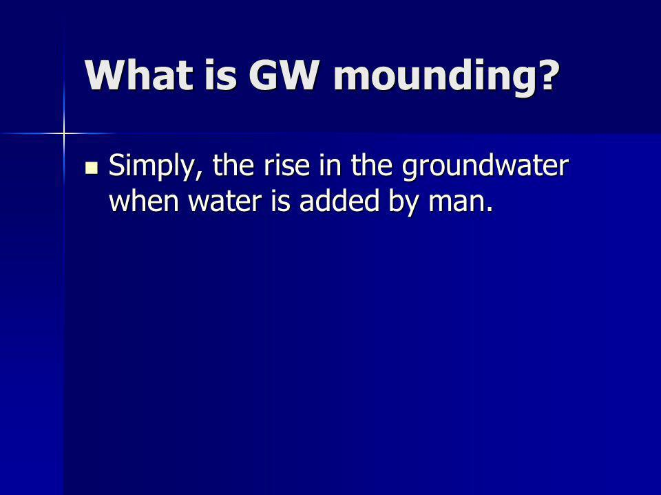 What is GW mounding? Simply, the rise in the groundwater when water is added by man. Simply, the rise in the groundwater when water is added by man.