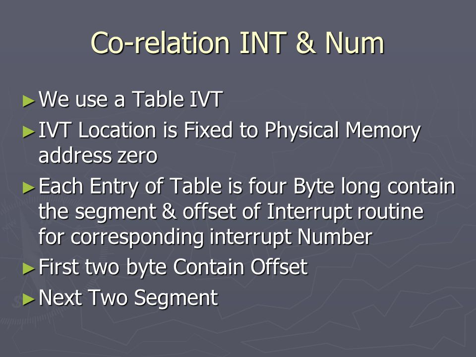 Co-relation INT & Num ► We use a Table IVT ► IVT Location is Fixed to Physical Memory address zero ► Each Entry of Table is four Byte long contain the segment & offset of Interrupt routine for corresponding interrupt Number ► First two byte Contain Offset ► Next Two Segment