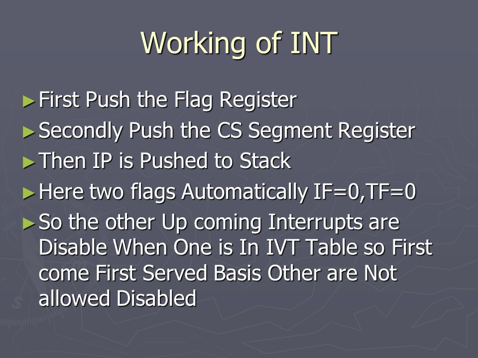 Working of INT ► First Push the Flag Register ► Secondly Push the CS Segment Register ► Then IP is Pushed to Stack ► Here two flags Automatically IF=0,TF=0 ► So the other Up coming Interrupts are Disable When One is In IVT Table so First come First Served Basis Other are Not allowed Disabled