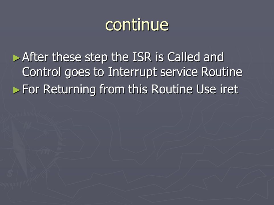 continue ► After these step the ISR is Called and Control goes to Interrupt service Routine ► For Returning from this Routine Use iret