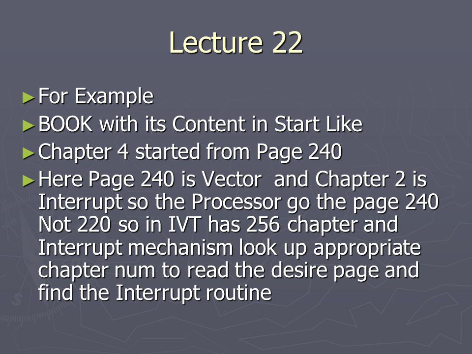 Lecture 22 ► For Example ► BOOK with its Content in Start Like ► Chapter 4 started from Page 240 ► Here Page 240 is Vector and Chapter 2 is Interrupt so the Processor go the page 240 Not 220 so in IVT has 256 chapter and Interrupt mechanism look up appropriate chapter num to read the desire page and find the Interrupt routine