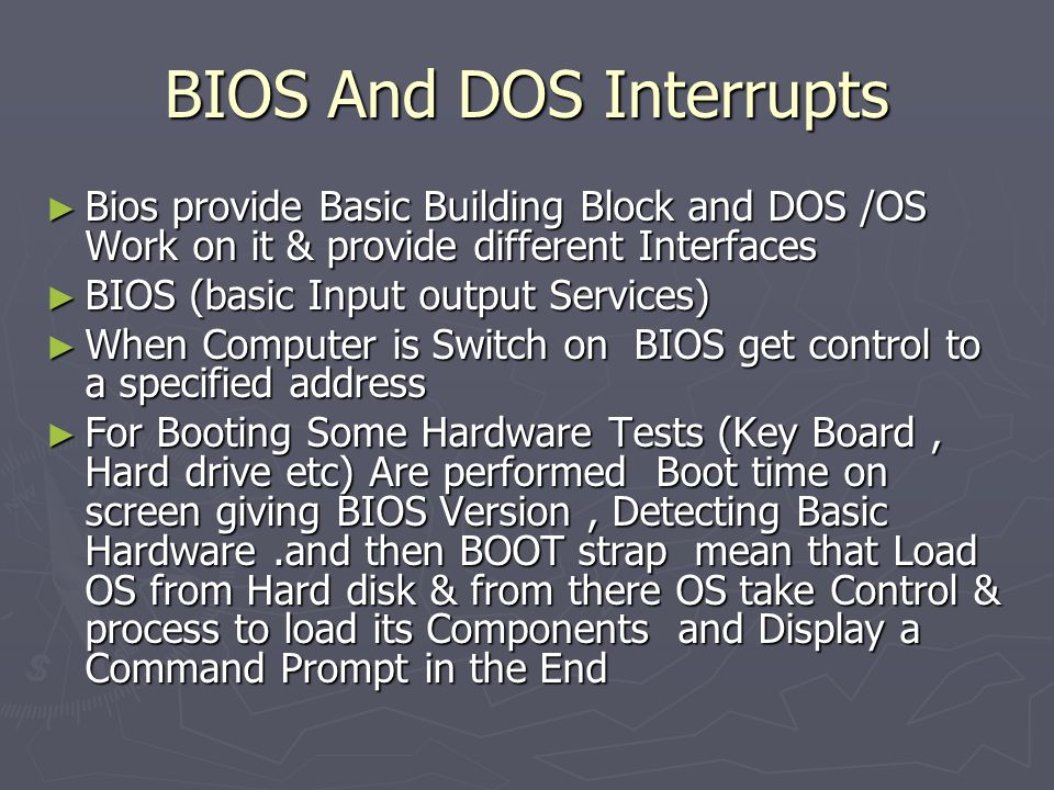 BIOS And DOS Interrupts ► Bios provide Basic Building Block and DOS /OS Work on it & provide different Interfaces ► BIOS (basic Input output Services) ► When Computer is Switch on BIOS get control to a specified address ► For Booting Some Hardware Tests (Key Board, Hard drive etc) Are performed Boot time on screen giving BIOS Version, Detecting Basic Hardware.and then BOOT strap mean that Load OS from Hard disk & from there OS take Control & process to load its Components and Display a Command Prompt in the End