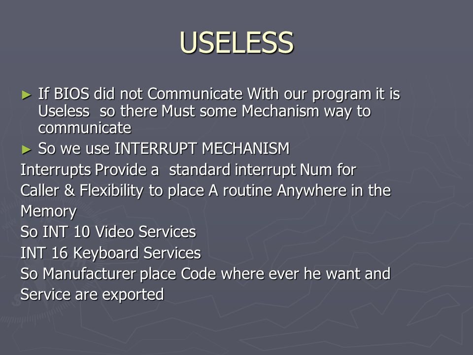 USELESS ► If BIOS did not Communicate With our program it is Useless so there Must some Mechanism way to communicate ► So we use INTERRUPT MECHANISM Interrupts Provide a standard interrupt Num for Caller & Flexibility to place A routine Anywhere in the Memory So INT 10 Video Services INT 16 Keyboard Services So Manufacturer place Code where ever he want and Service are exported