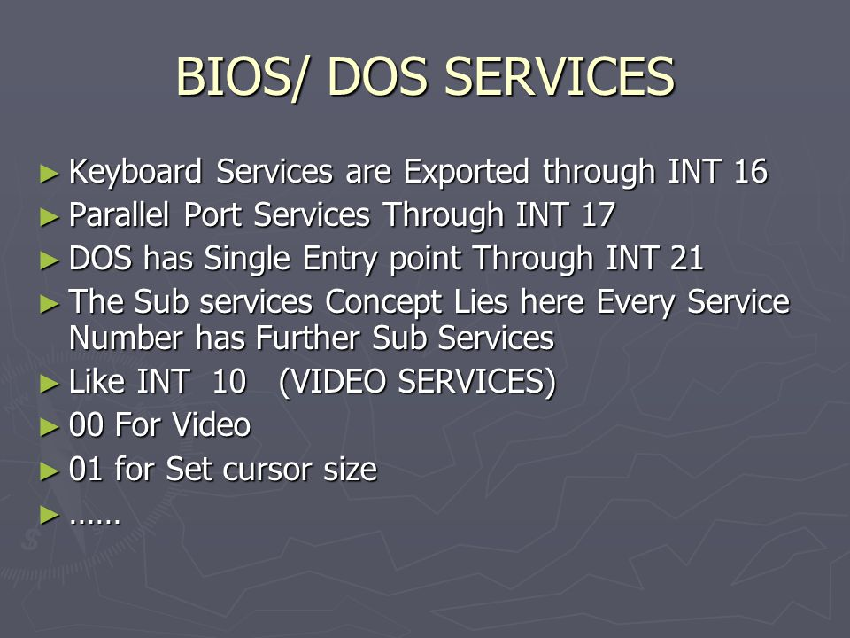 BIOS/ DOS SERVICES ► Keyboard Services are Exported through INT 16 ► Parallel Port Services Through INT 17 ► DOS has Single Entry point Through INT 21 ► The Sub services Concept Lies here Every Service Number has Further Sub Services ► Like INT 10 (VIDEO SERVICES) ► 00 For Video ► 01 for Set cursor size ► ……