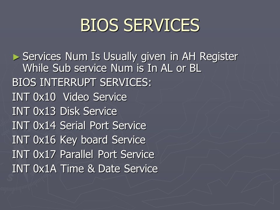 BIOS SERVICES ► Services Num Is Usually given in AH Register While Sub service Num is In AL or BL BIOS INTERRUPT SERVICES: INT 0x10 Video Service INT 0x13 Disk Service INT 0x14 Serial Port Service INT 0x16 Key board Service INT 0x17 Parallel Port Service INT 0x1A Time & Date Service