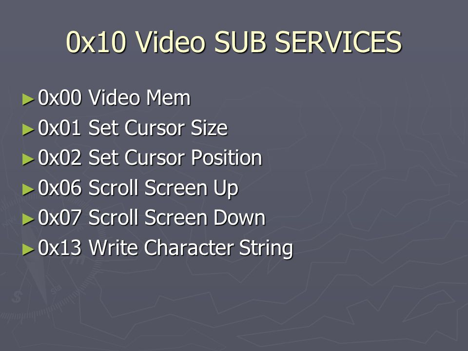 0x10 Video SUB SERVICES ► 0x00 Video Mem ► 0x01 Set Cursor Size ► 0x02 Set Cursor Position ► 0x06 Scroll Screen Up ► 0x07 Scroll Screen Down ► 0x13 Write Character String