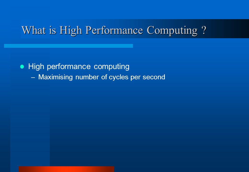What is High Performance Computing ? High performance computing –Maximising number of cycles per second