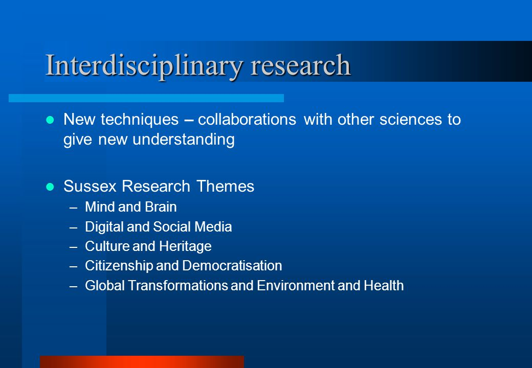 Interdisciplinary research New techniques – collaborations with other sciences to give new understanding Sussex Research Themes –Mind and Brain –Digital and Social Media –Culture and Heritage –Citizenship and Democratisation –Global Transformations and Environment and Health