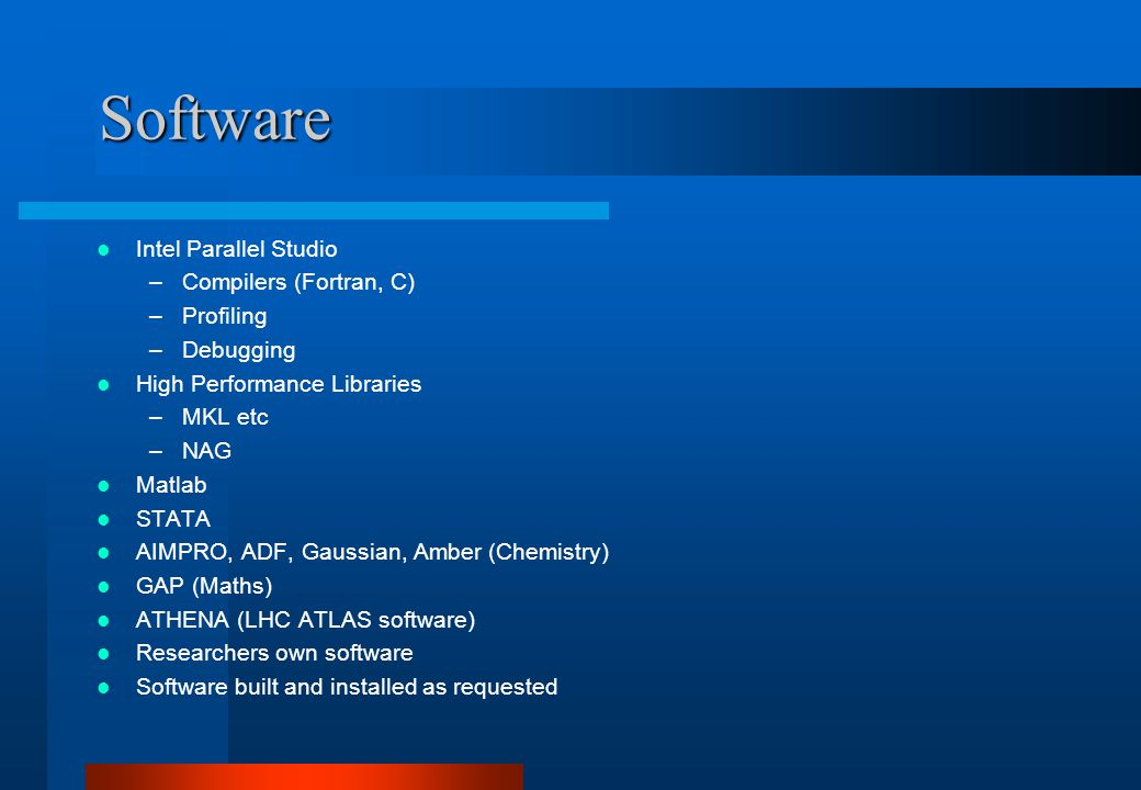 Software Intel Parallel Studio –Compilers (Fortran, C) –Profiling –Debugging High Performance Libraries –MKL etc –NAG Matlab STATA AIMPRO, ADF, Gaussian, Amber (Chemistry) GAP (Maths) ATHENA (LHC ATLAS software) Researchers own software Software built and installed as requested