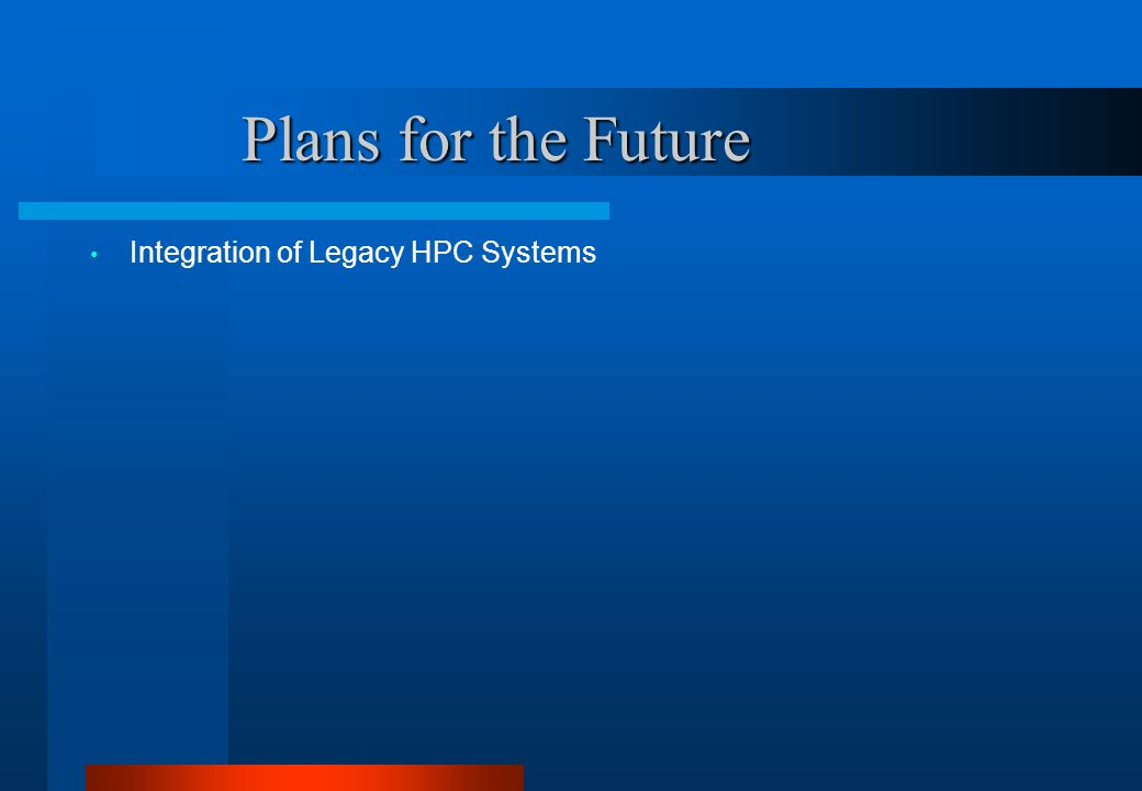 Plans for the Future Plans for the Future Integration of Legacy HPC Systems