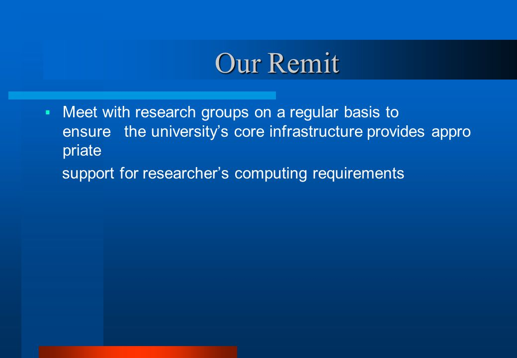 Our Remit Our Remit  Meet with research groups on a regular basis to ensure the university's core infrastructure provides appro priate support for researcher's computing requirements  To simplify and minimise the work needed by research groups to use the University's core infrastructur e;