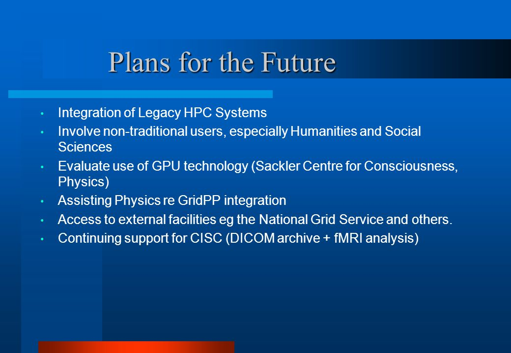 Plans for the Future Plans for the Future Integration of Legacy HPC Systems Involve non-traditional users, especially Humanities and Social Sciences Evaluate use of GPU technology (Sackler Centre for Consciousness, Physics) Assisting Physics re GridPP integration Access to external facilities eg the National Grid Service and others.