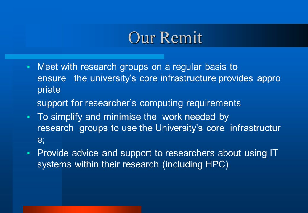 Our Remit Our Remit  Meet with research groups on a regular basis to ensure the university's core infrastructure provides appro priate support for researcher's computing requirements  To simplify and minimise the work needed by research groups to use the University's core infrastructur e;  Provide advice and support to researchers about using IT systems within their research (including HPC)