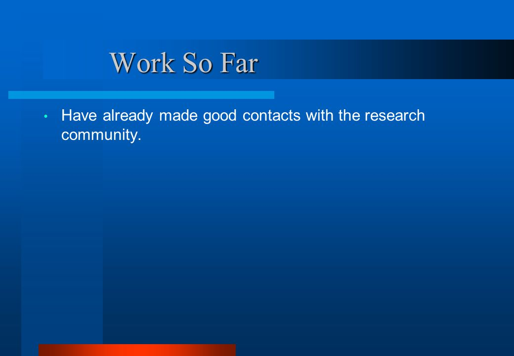 Work So Far Work So Far Have already made good contacts with the research community.